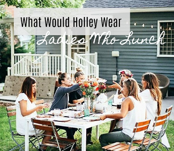 What Would Holley Wear:  Ladies Who Lunch